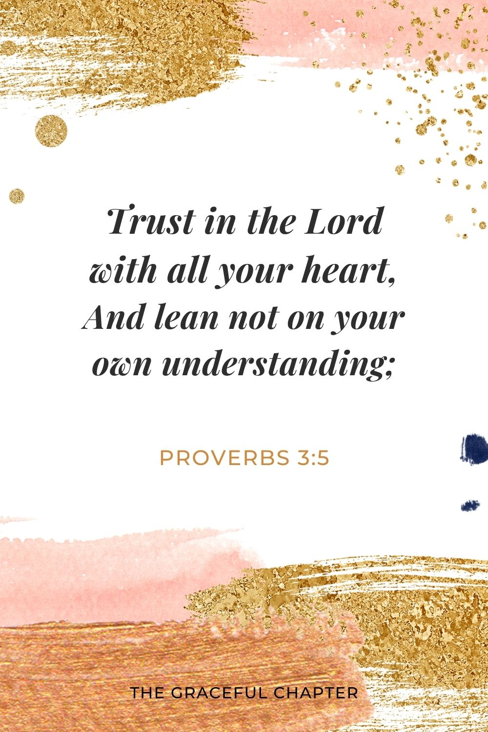 Trust in the Lord with all your heart, And lean not on your own understanding; Proverbs 3:5