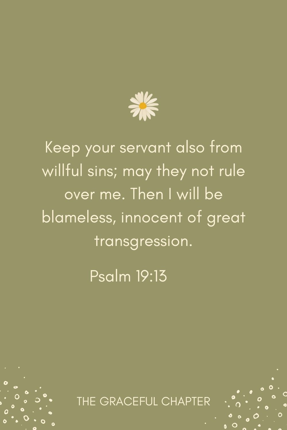 Keep your servant also from willful sins; may they not rule over me. Then I will be blameless, innocent of great transgression. Psalm 19:13