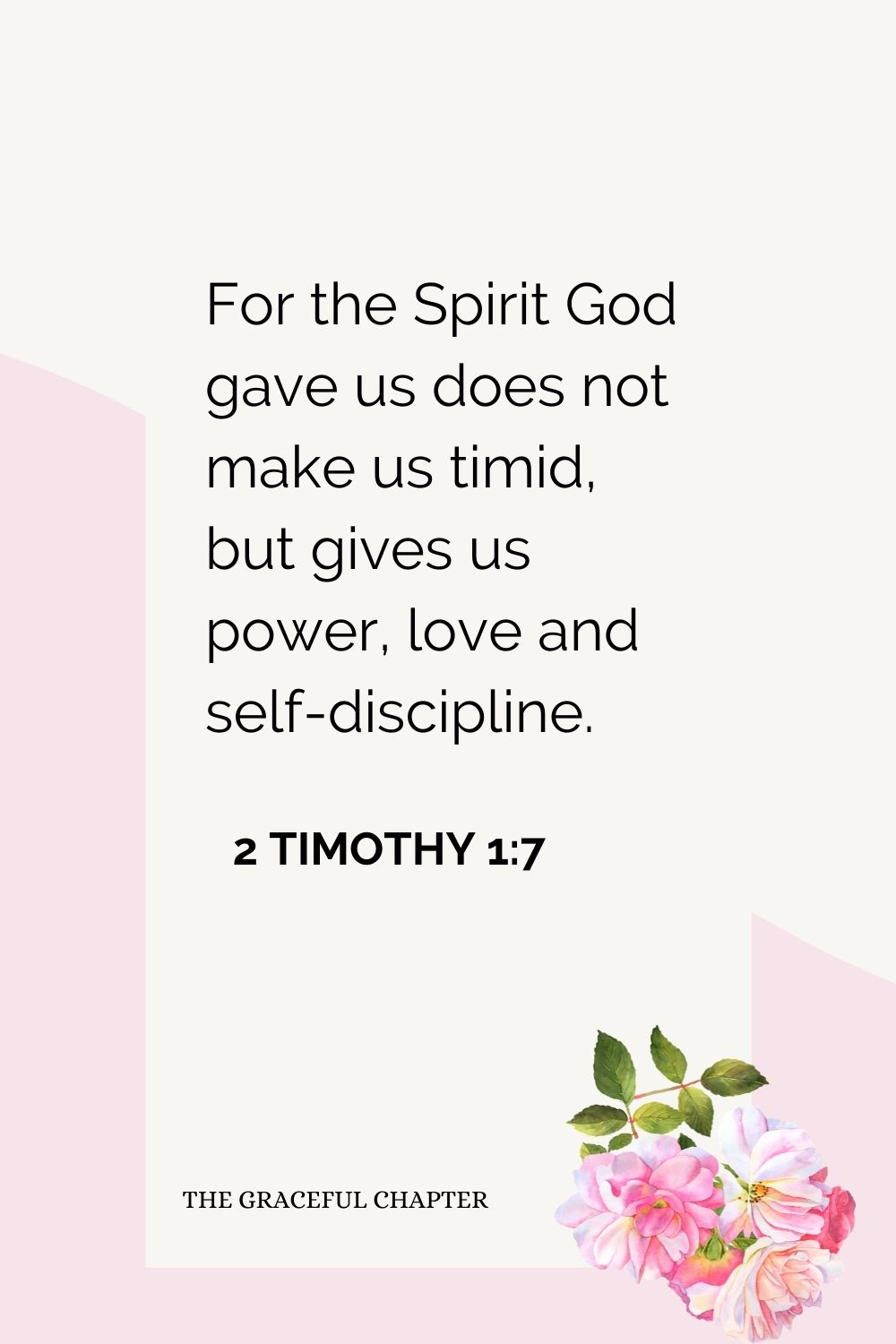 For the Spirit God gave us does not make us timid, but gives us power, love and self-discipline. 2 Timothy 1:7