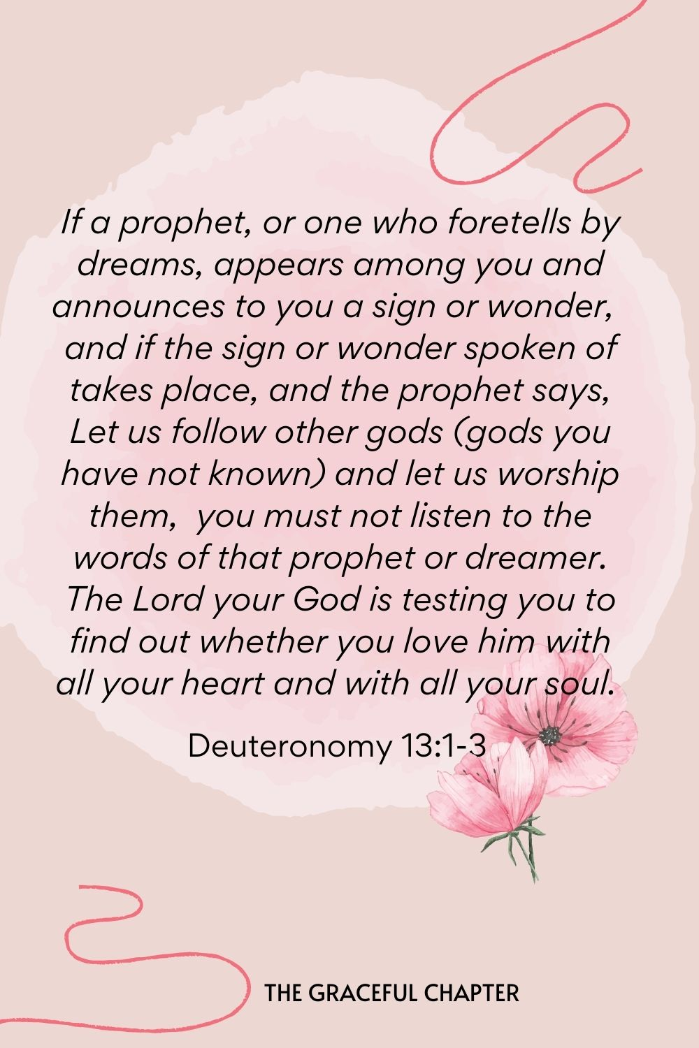 If a prophet, or one who foretells by dreams, appears among you and announces to you a sign or wonder, and if the sign or wonder spoken of takes place, and the prophet says, Let us follow other gods (gods you have not known) and let us worship them, you must not listen to the words of that prophet or dreamer. The Lord your God is testing you to find out whether you love him with all your heart and with all your soul.  Deuteronomy 13:1-3