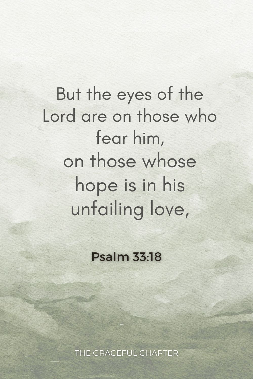 But the eyes of the Lord are on those who fear him, on those whose hope is in his unfailing love, Psalm 33:18