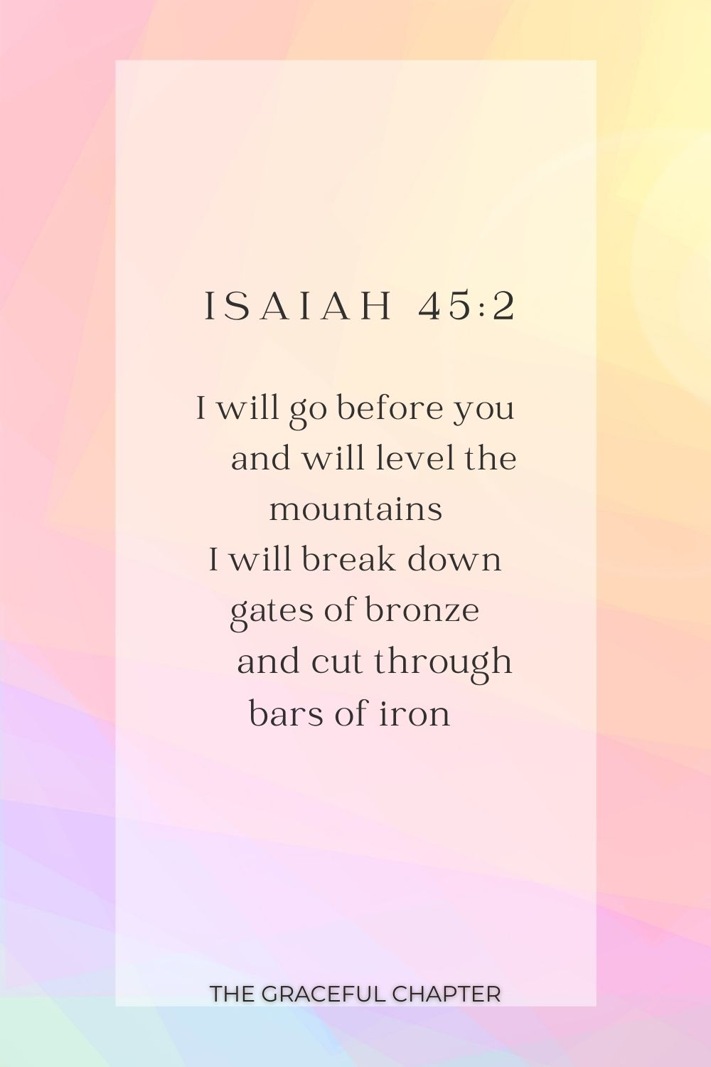 I will go before you     and will level the mountains I will break down gates of bronze     and cut through bars of iron  I will go before you     and will level the mountains I will break down gates of bronze     and cut through bars of iron  Isaiah 45:2