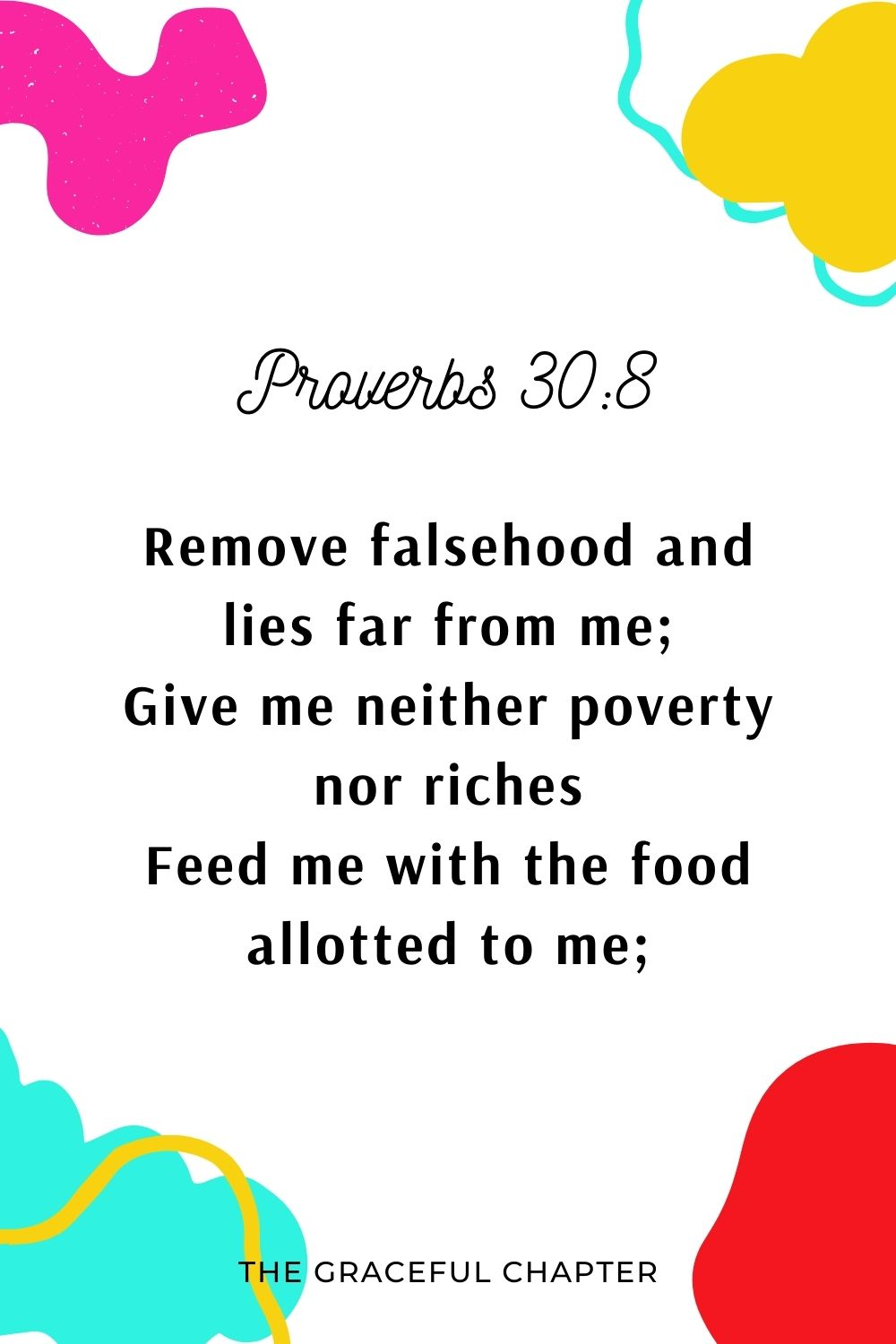 Remove falsehood and lies far from me; Give me neither poverty nor riches Feed me with the food allotted to me; Proverbs 30:8