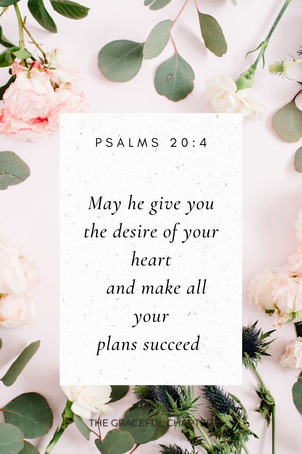 May he give you the desire of your heart     and make all your plans succeed  Psalms 20:4
