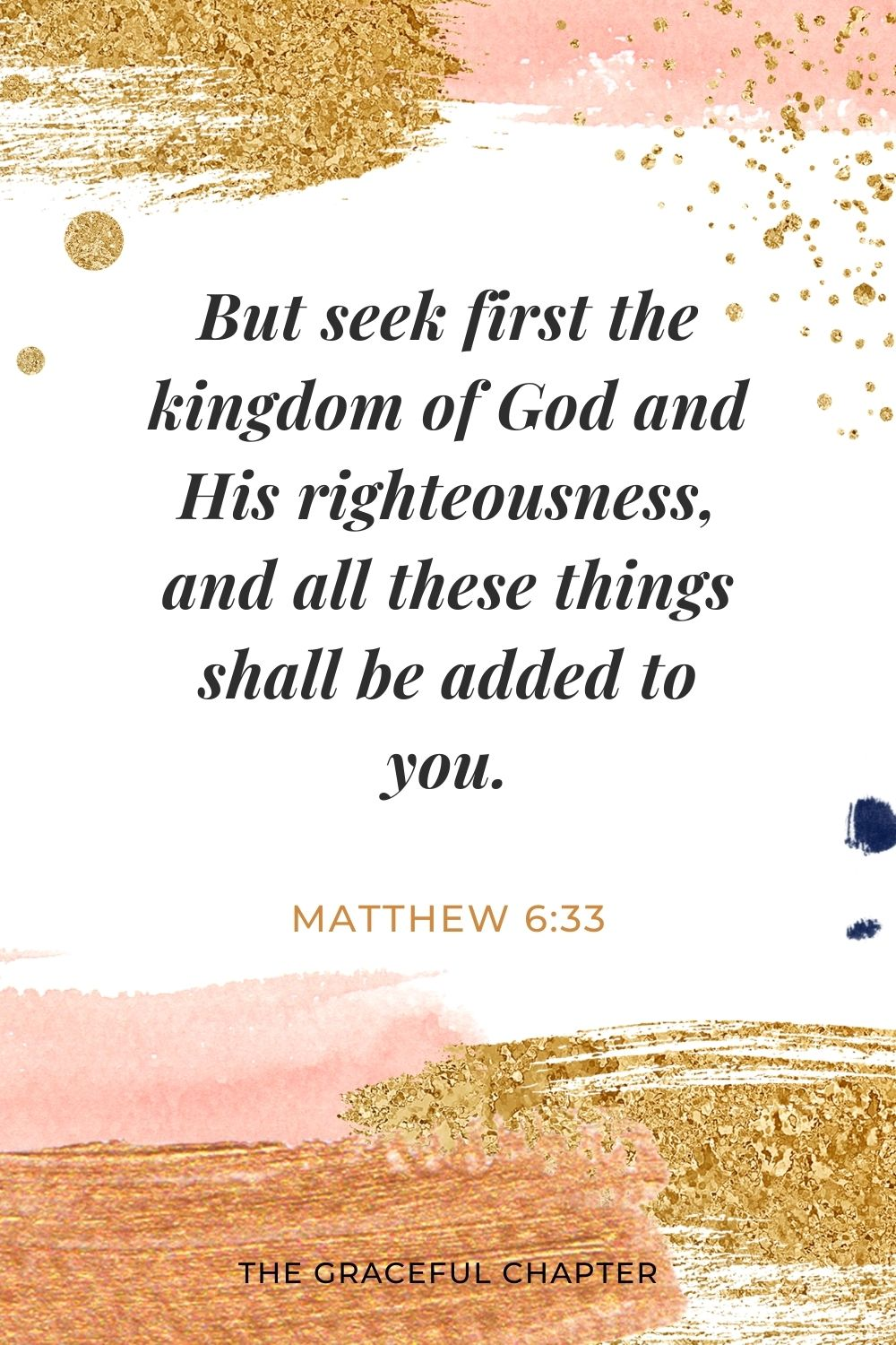 But seek first the kingdom of God and His righteousness, and all these things shall be added to you. Matthew 6:33