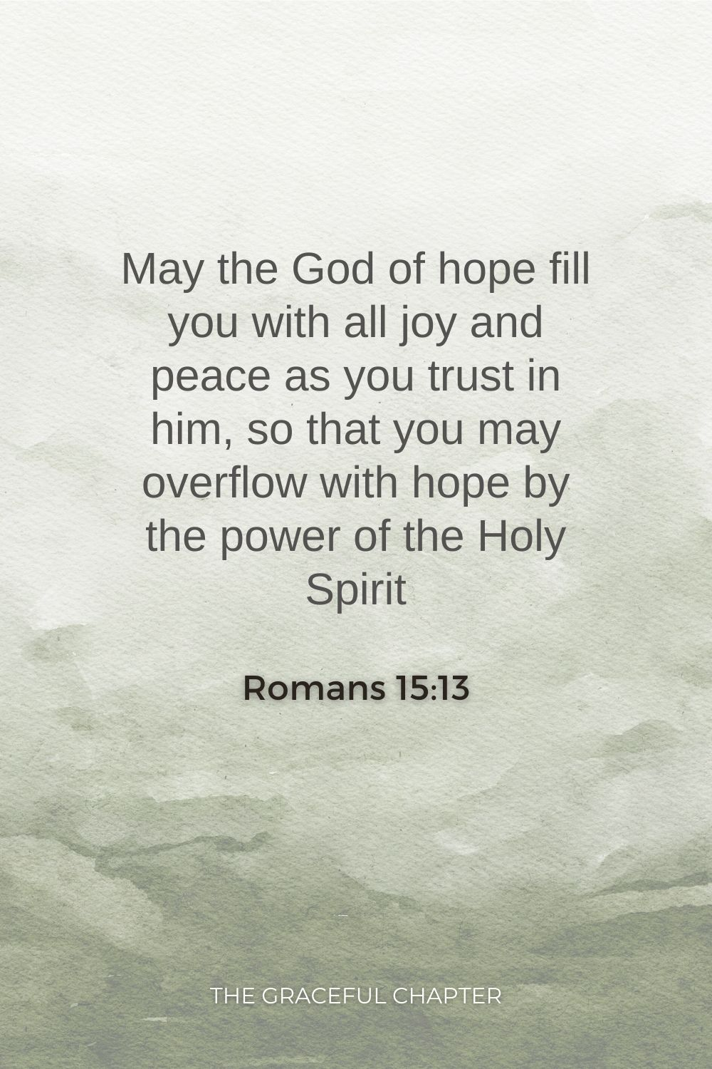 May the God of hope fill you with all joy and peace as you trust in him, so that you may overflow with hope by the power of the Holy Spirit  Romans 15:13