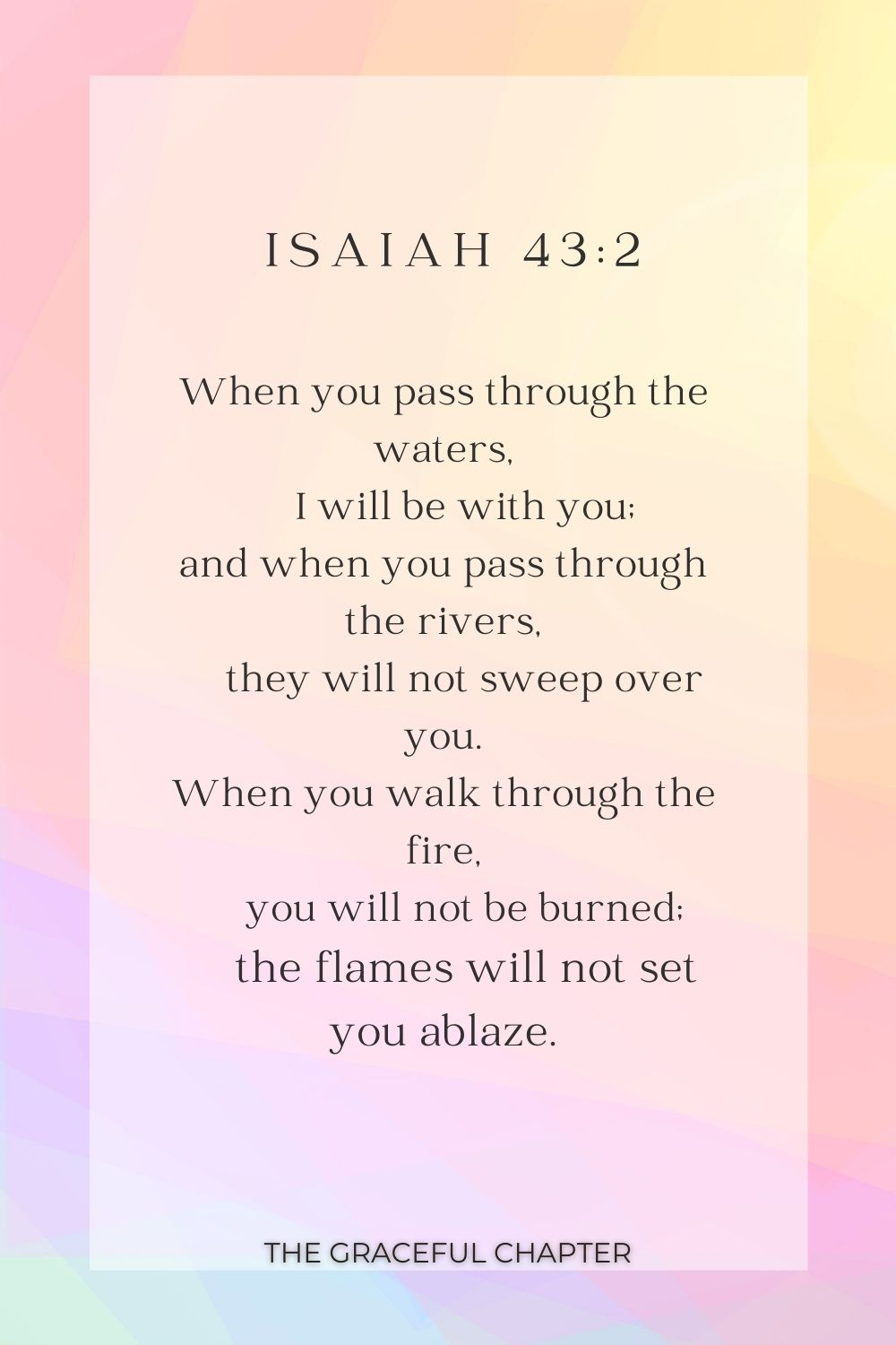 When you pass through the waters,     I will be with you; and when you pass through the rivers,     they will not sweep over you. When you walk through the fire,     you will not be burned;     the flames will not set you ablaze. Isaiah 43:2