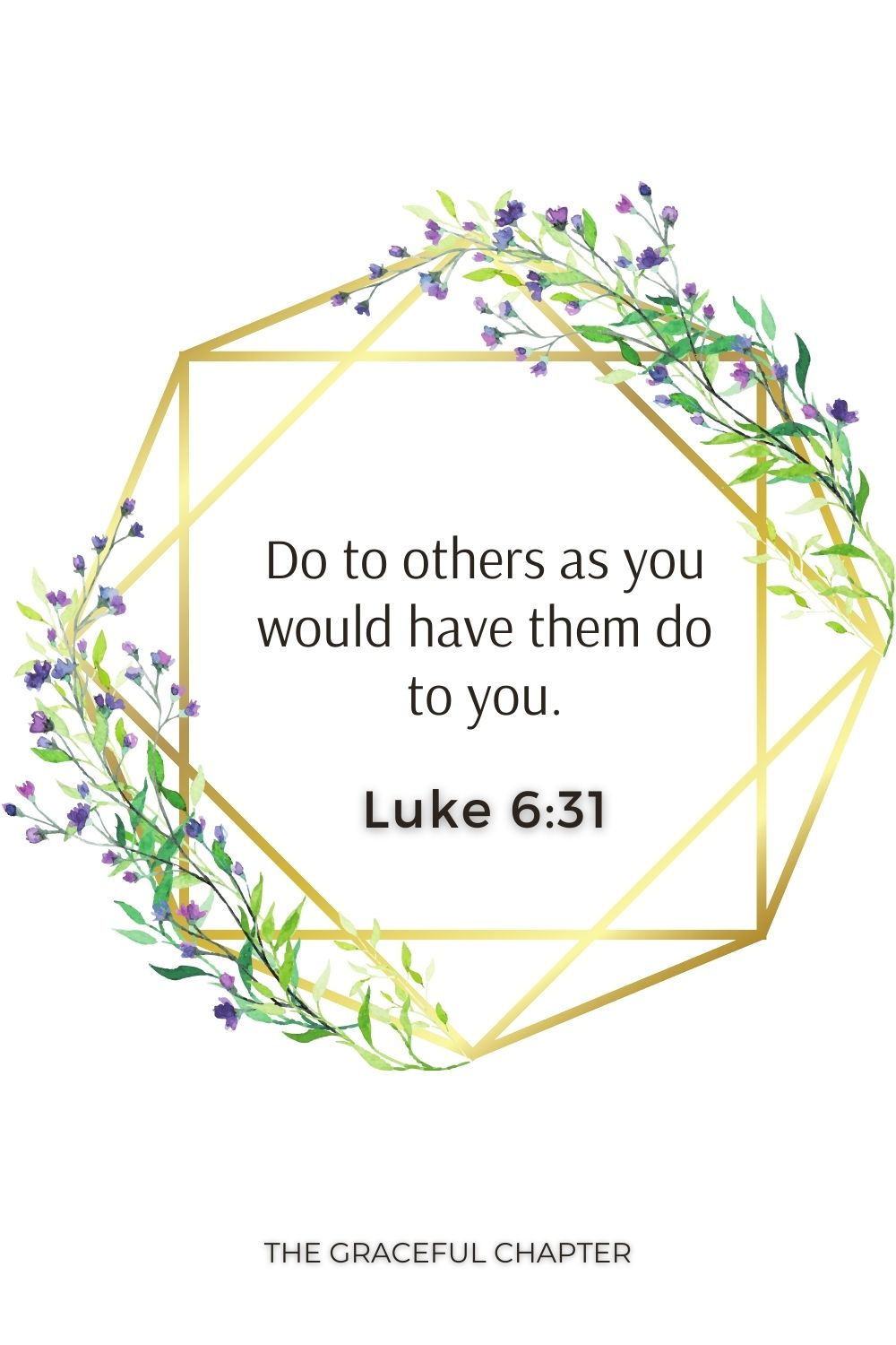 Do to others as you would have them do to you. Luke 6:31