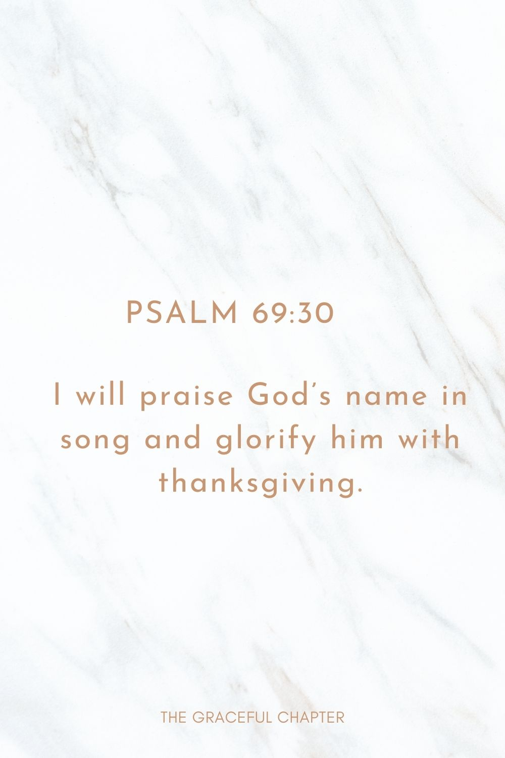 I will praise God's name in song and glorify him with thanksgiving. Psalm 69:30
