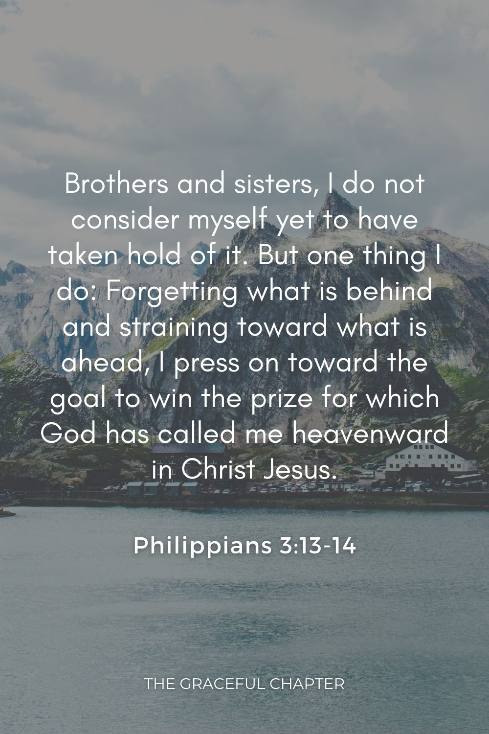 Brothers and sisters, I do not consider myself yet to have taken hold of it. But one thing I do: Forgetting what is behind and straining toward what is ahead, I press on toward the goal to win the prize for which God has called me heavenward in Christ Jesus. Philippians 3:13-14