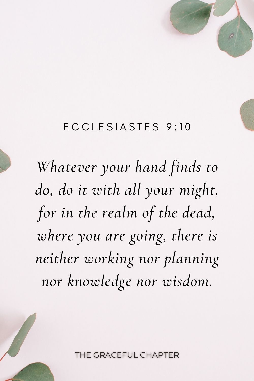 Whatever your hand finds to do, do it with all your might, for in the realm of the dead, where you are going, there is neither working nor planning nor knowledge nor wisdom. Ecclesiastes 9:10