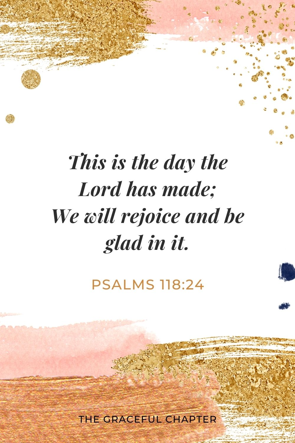 This is the day the Lord has made; We will rejoice and be glad in it. Psalms 118:24