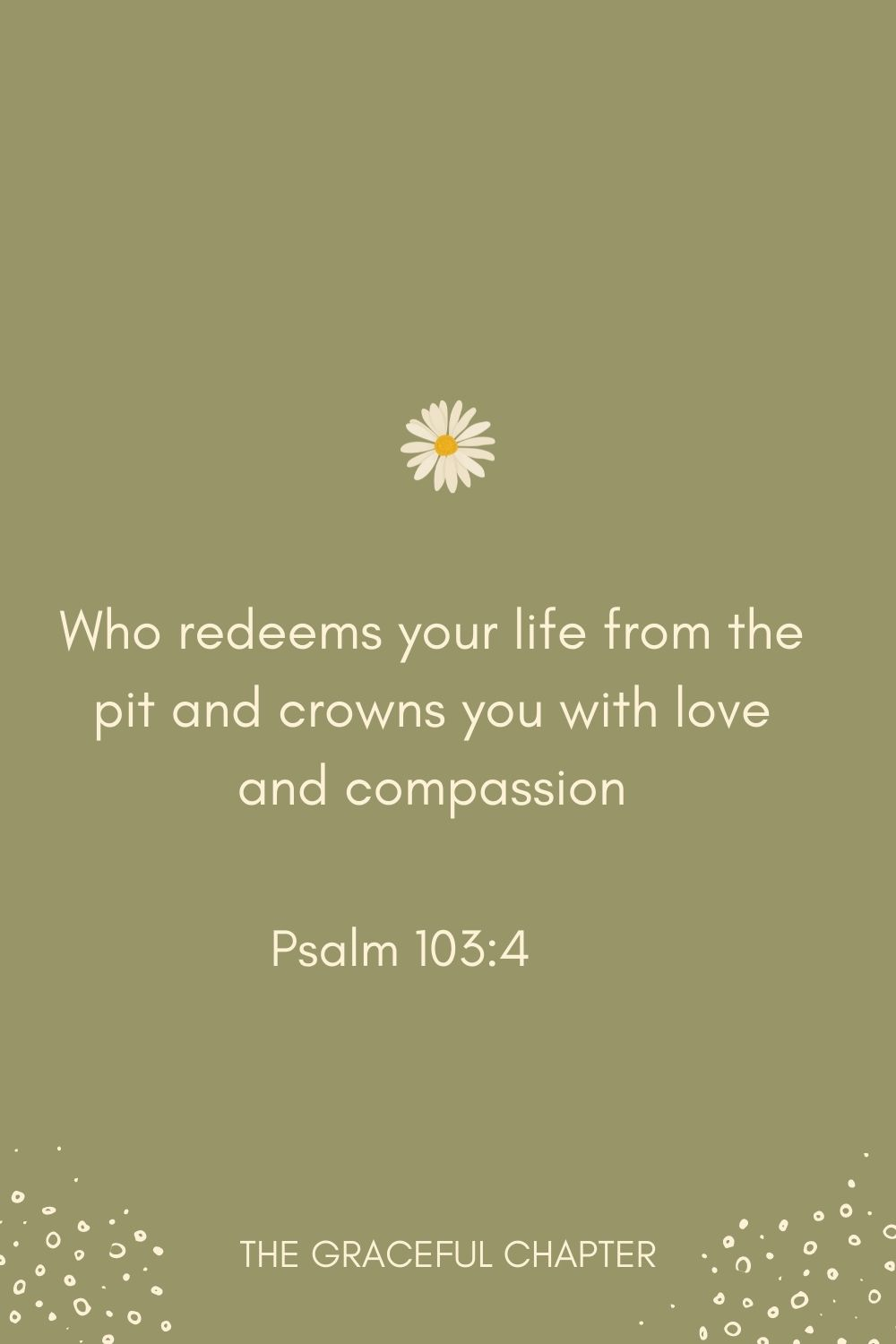 Who redeems your life from the pit and crowns you with love and compassion Psalm 103:4