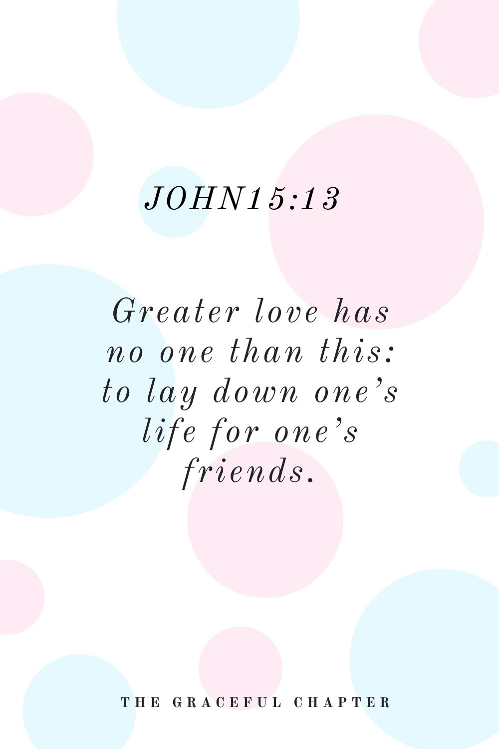 Greater love has no one than this: to lay down one's life for one's friends. John15:13
