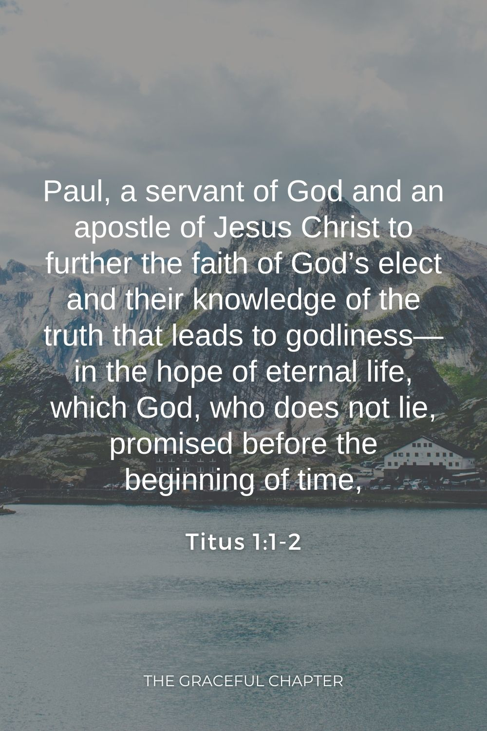 Paul, a servant of God and an apostle of Jesus Christ to further the faith of God's elect and their knowledge of the truth that leads to godliness— in the hope of eternal life, which God, who does not lie, promised before the beginning of time, Titus 1:1-2