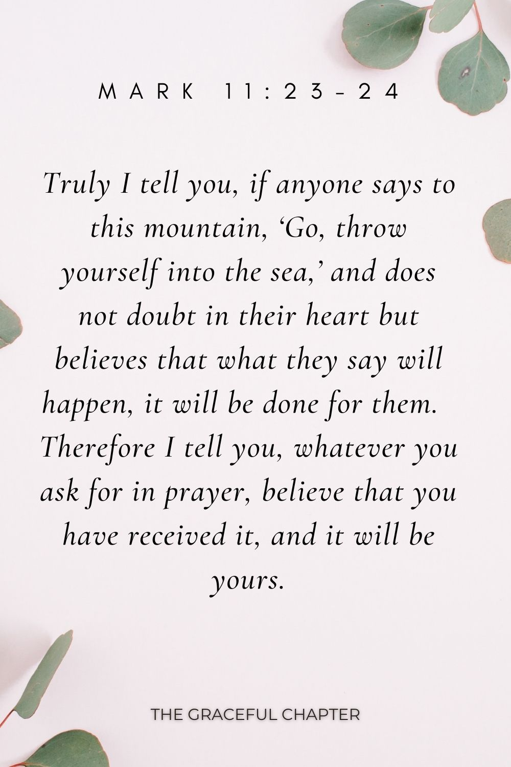 Truly I tell you, if anyone says to this mountain, 'Go, throw yourself into the sea,' and does not doubt in their heart but believes that what they say will happen, it will be done for them.  Therefore I tell you, whatever you ask for in prayer, believe that you have received it, and it will be yours. Mark 11:23-24
