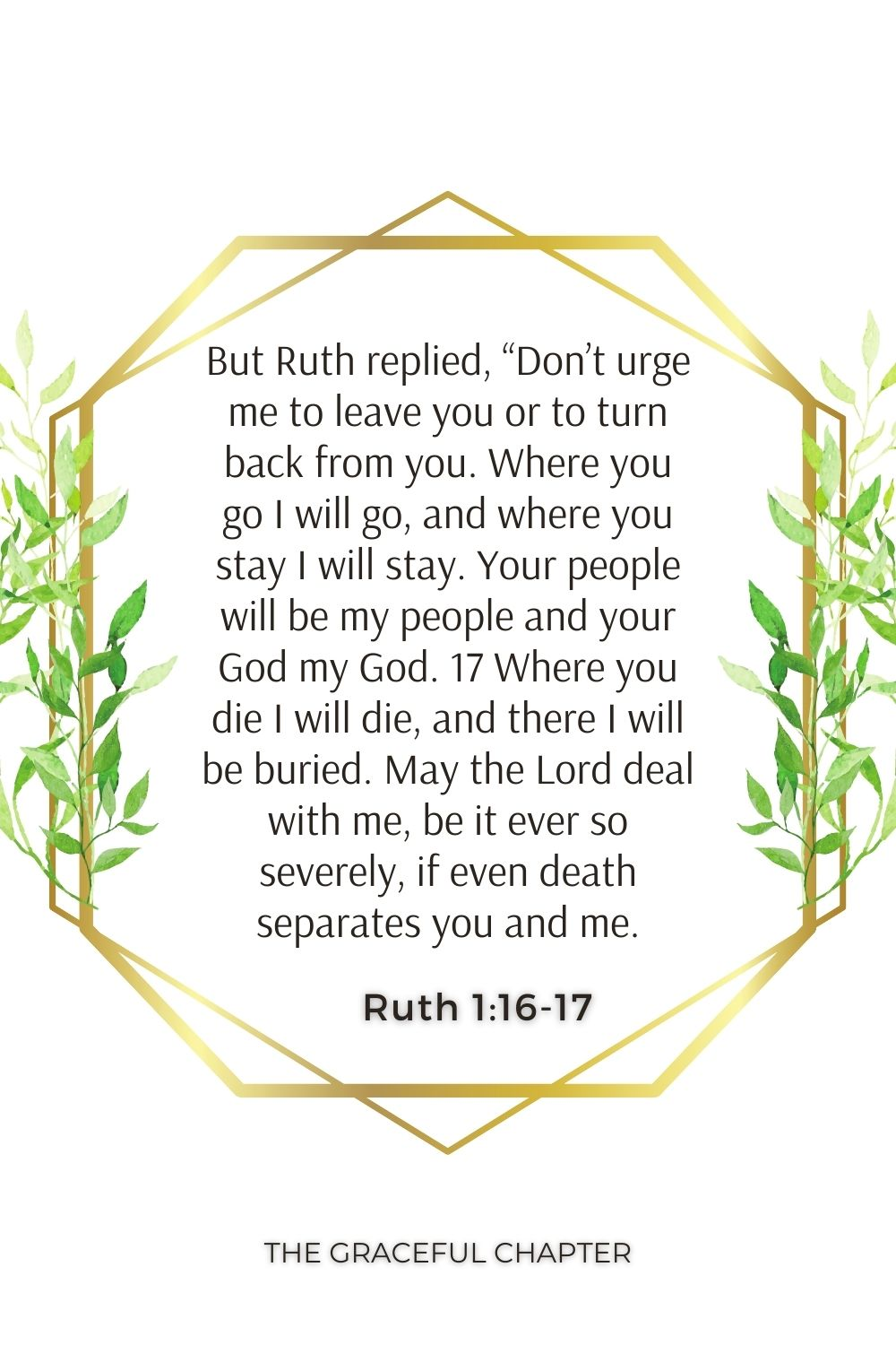 """But Ruth replied, """"Don't urge me to leave you or to turn back from you. Where you go I will go, and where you stay I will stay. Your people will be my people and your God my God. 17 Where you die I will die, and there I will be buried. May the Lord deal with me, be it ever so severely, if even death separates you and me. Ruth 1:16-17"""