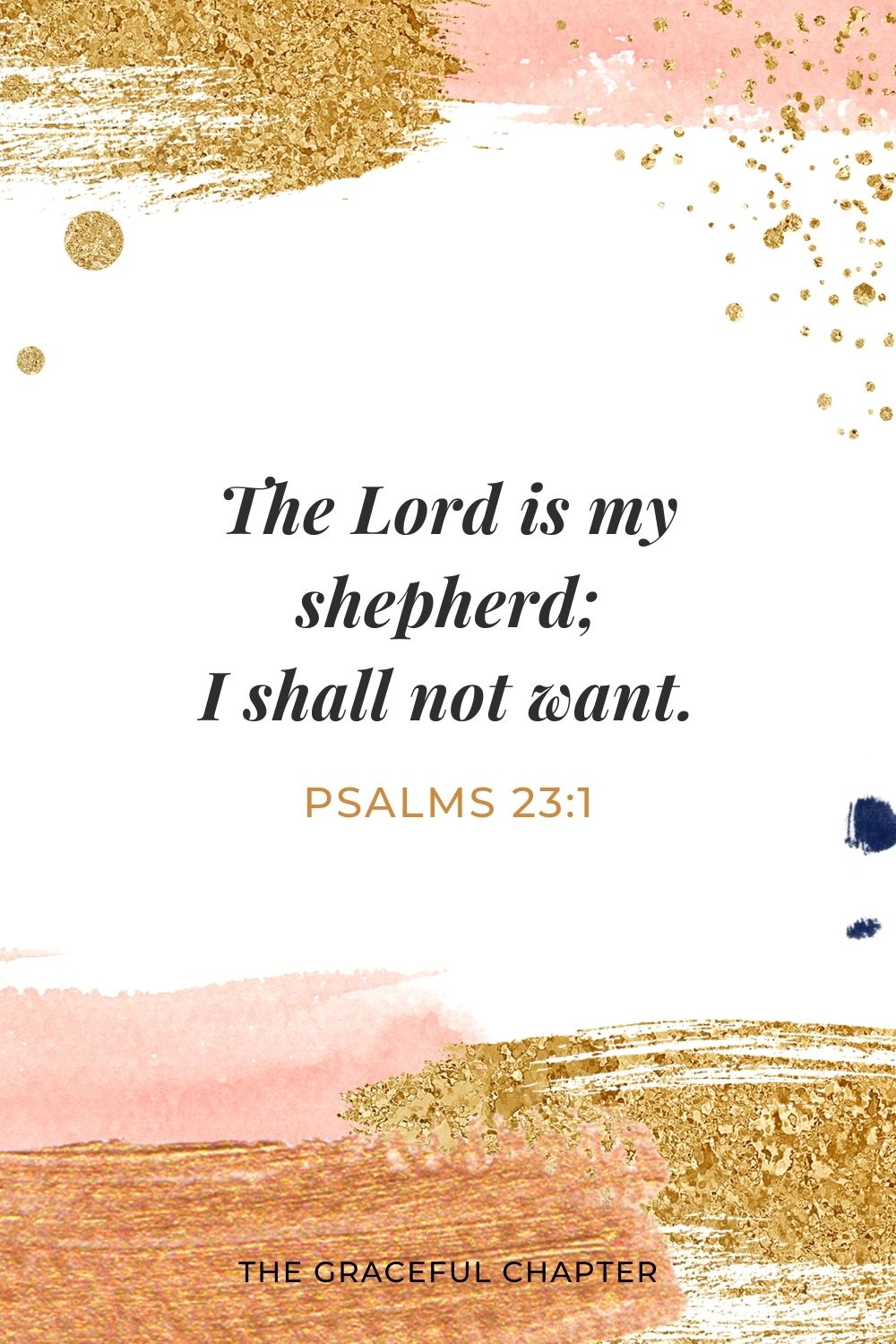 The Lord is my shepherd; I shall not want. Psalms 23:1