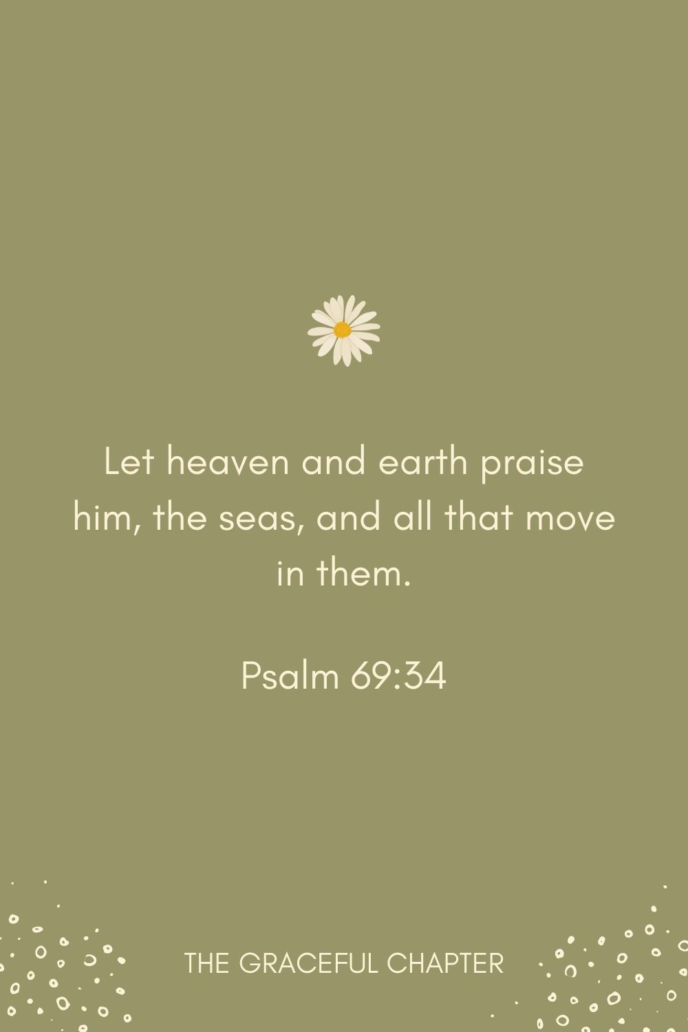 Let heaven and earth praise him, the seas, and all that move in them. Psalm 69:34