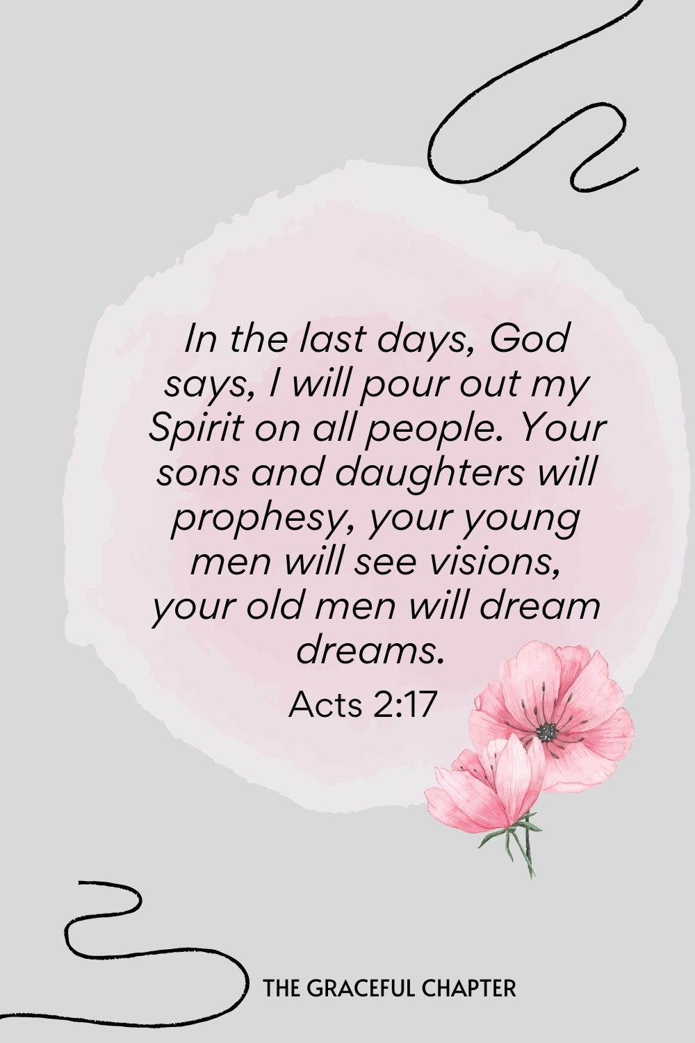 In the last days, God says, I will pour out my Spirit on all people. Your sons and daughters will prophesy, your young men will see visions, your old men will dream dreams.  Acts 2:17