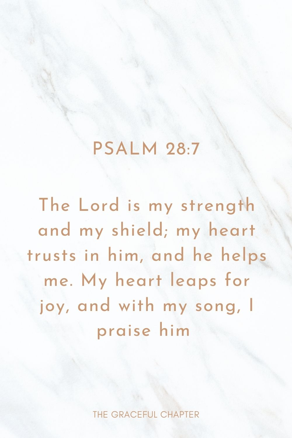 The Lord is my strength and my shield; my heart trusts in him, and he helps me. My heart leaps for joy, and with my song, I praise him  Psalm 28:7