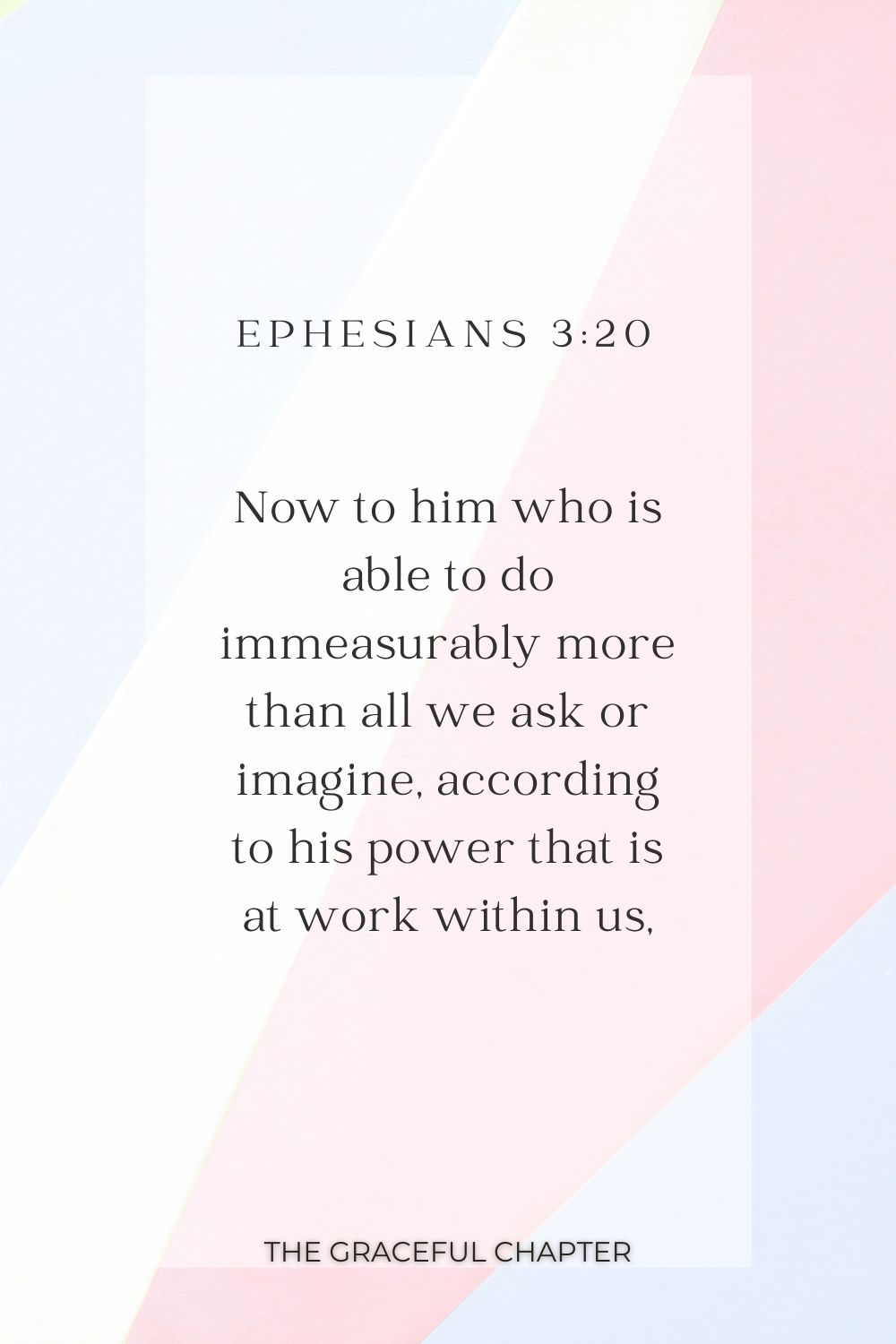 Now to him who is able to do immeasurably more than all we ask or imagine, according to his power that is at work within us, Ephesians 3:20