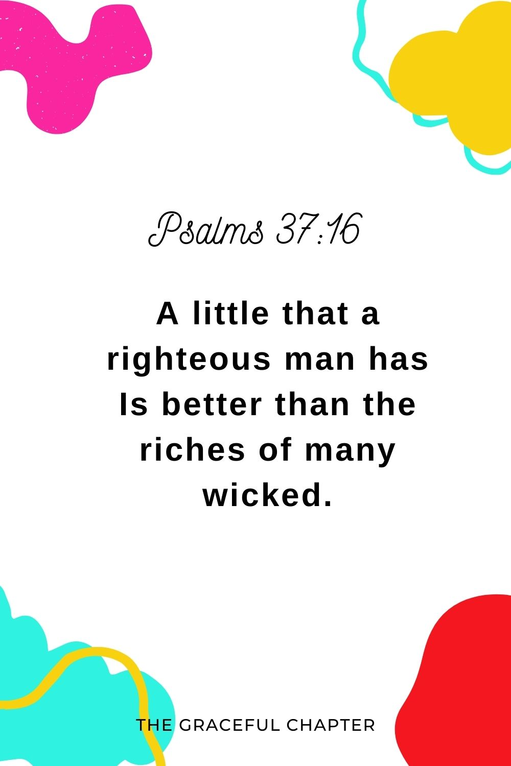 A little that a righteous man has Is better than the riches of many wicked. Psalms 37:16