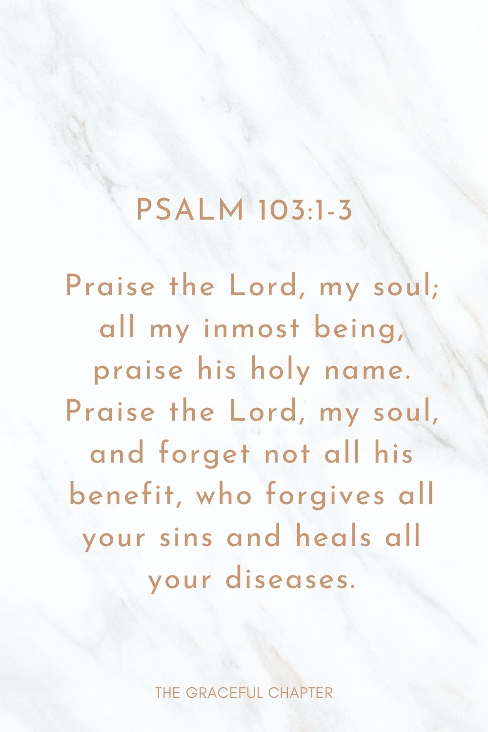 Praise the Lord, my soul; all my inmost being, praise his holy name. Praise the Lord, my soul, and forget not all his benefit, who forgives all your sins and heals all your diseases. Psalm 103:1-3