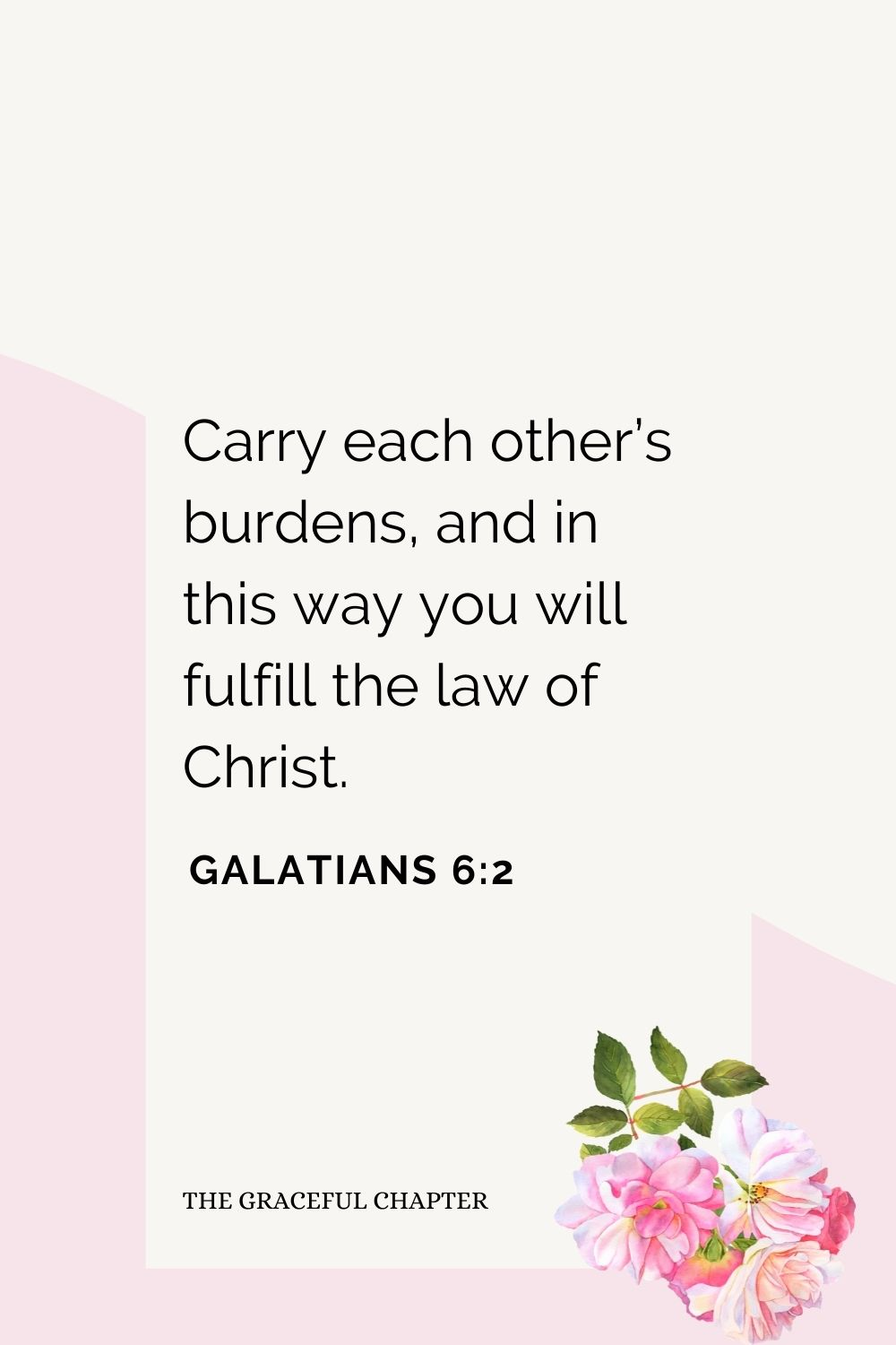 Carry each other's burdens, and in this way you will fulfill the law of Christ. Galatians 6:2