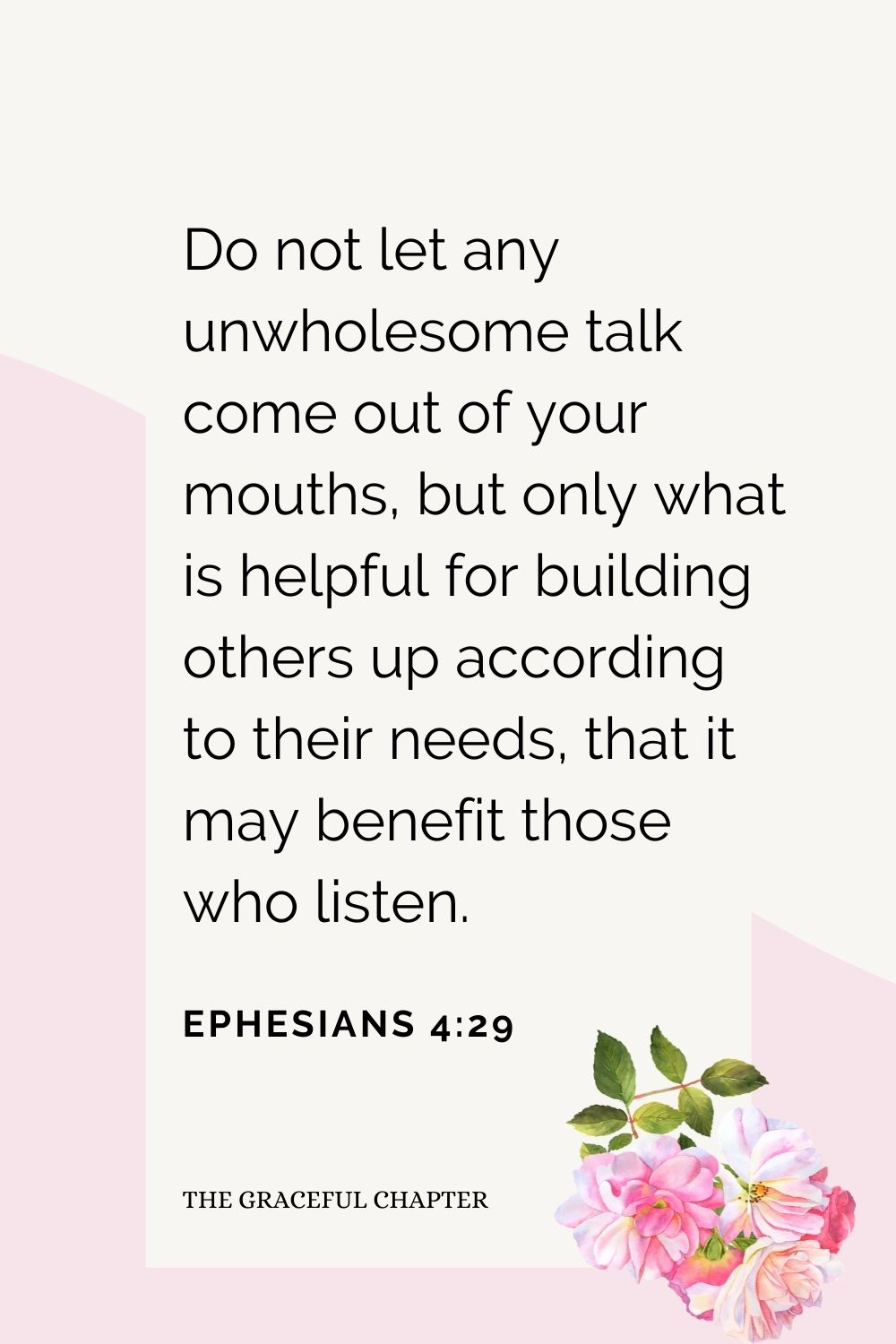 Do not let any unwholesome talk come out of your mouths, but only what is helpful for building others up according to their needs, that it may benefit those who listen. Ephesians 4:29