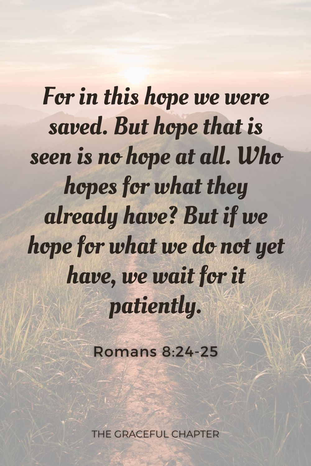 For in this hope we were saved. But hope that is seen is no hope at all. Who hopes for what they already have? But if we hope for what we do not yet have, we wait for it patiently. Romans 8:24-25