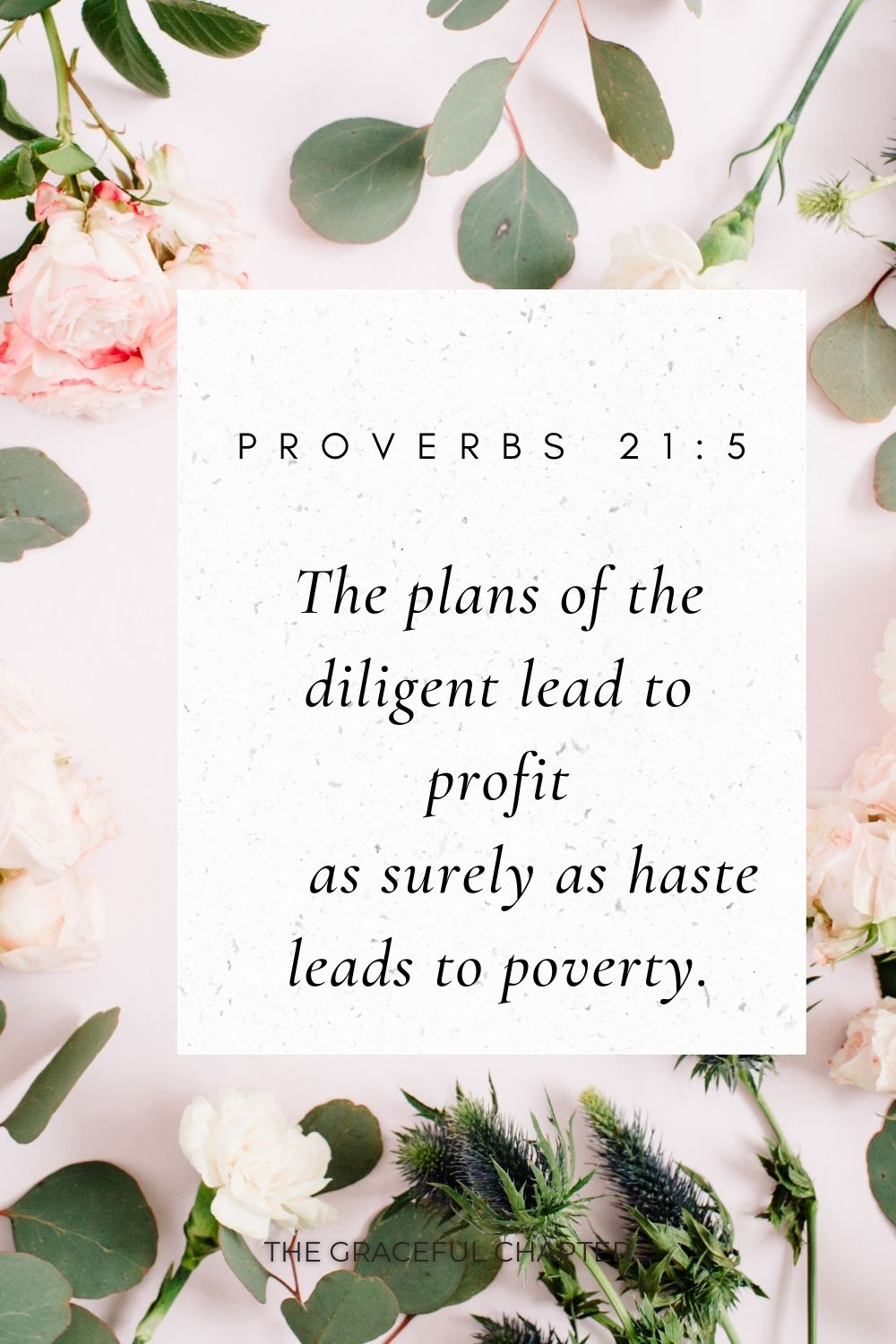 The plans of the diligent lead to profit     as surely as haste leads to poverty. Proverbs 21:5