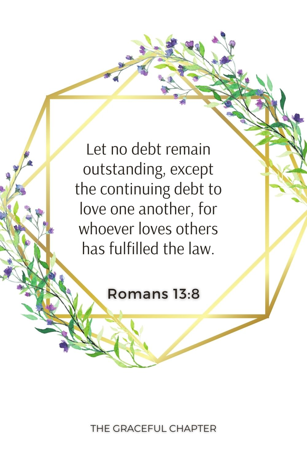 Let no debt remain outstanding, except the continuing debt to love one another, for whoever loves others has fulfilled the law. Romans 13:8