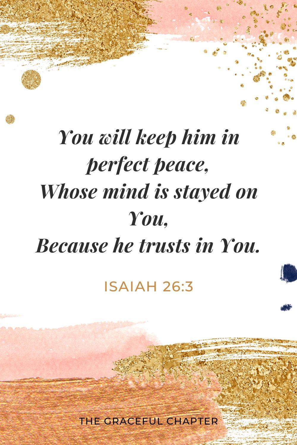 You will keep him in perfect peace, Whose mind is stayed on You, Because he trusts in You. Isaiah 26:3