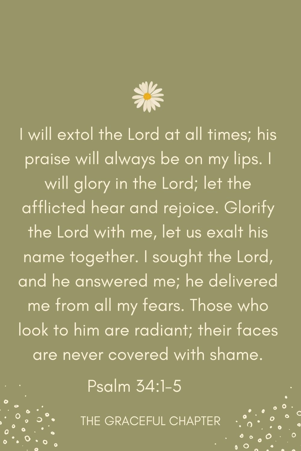 I will extol the Lord at all times; his praise will always be on my lips. I will glory in the Lord; let the afflicted hear and rejoice. Glorify the Lord with me, let us exalt his name together. I sought the Lord, and he answered me; he delivered me from all my fears. Those who look to him are radiant; their faces are never covered with shame. Psalm 34:1-5
