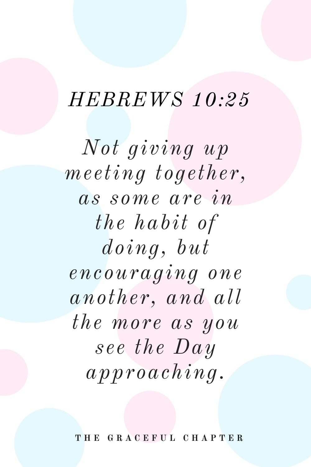 Not giving up meeting together, as some are in the habit of doing, but encouraging one another, and all the more as you see the Day approaching. Hebrews 10:25