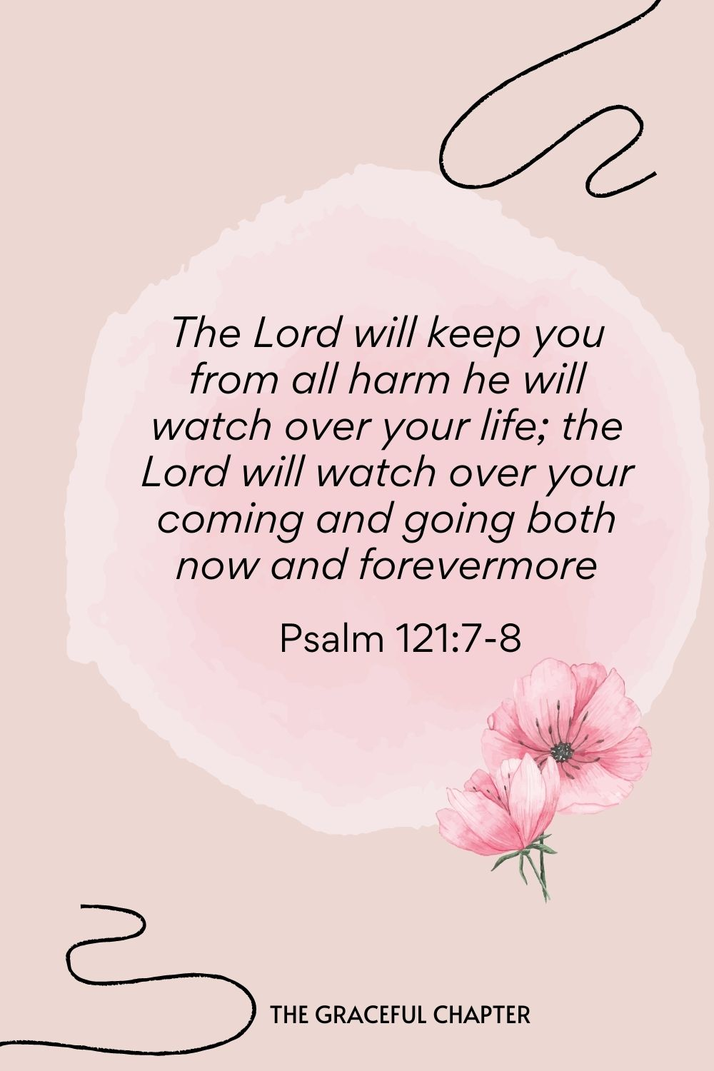 The Lord will keep you from all harm he will watch over your life; the Lord will watch over your coming and going both now and forevermore  Psalm 121:7-8