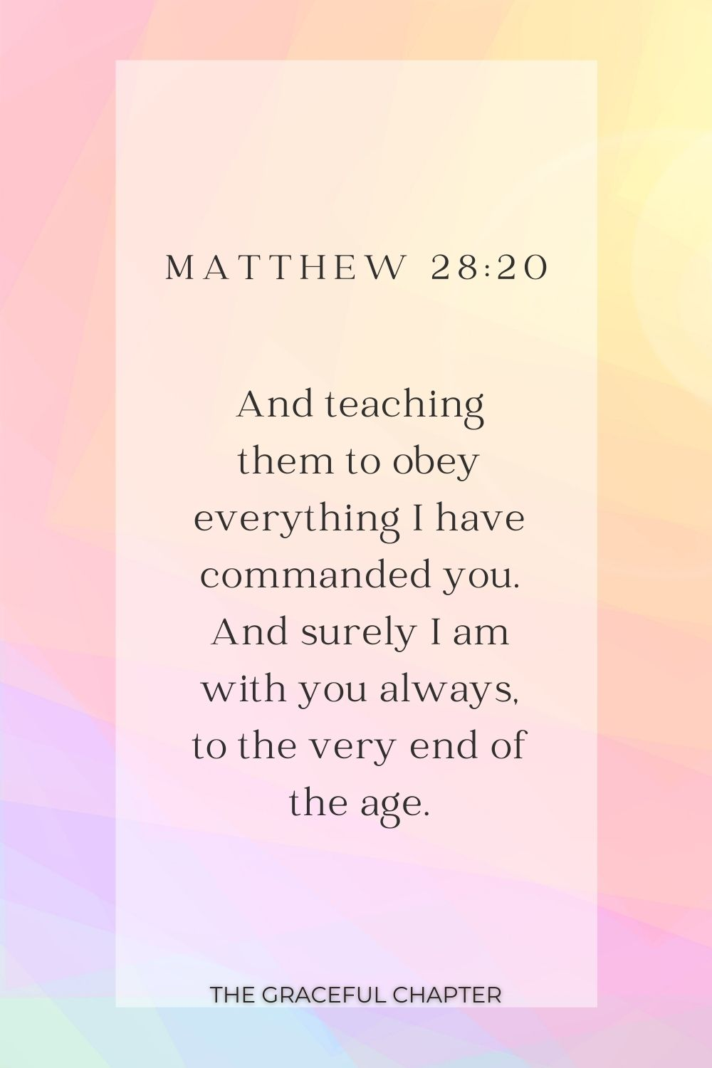 And teaching them to obey everything I have commanded you. And surely I am with you always, to the very end of the age. Matthew 28:20