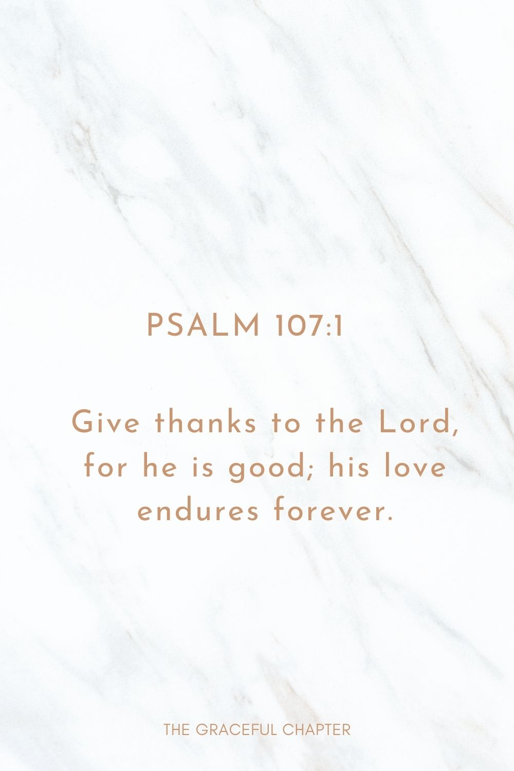 Give thanks to the Lord, for he is good; his love endures forever. Psalm 107:1