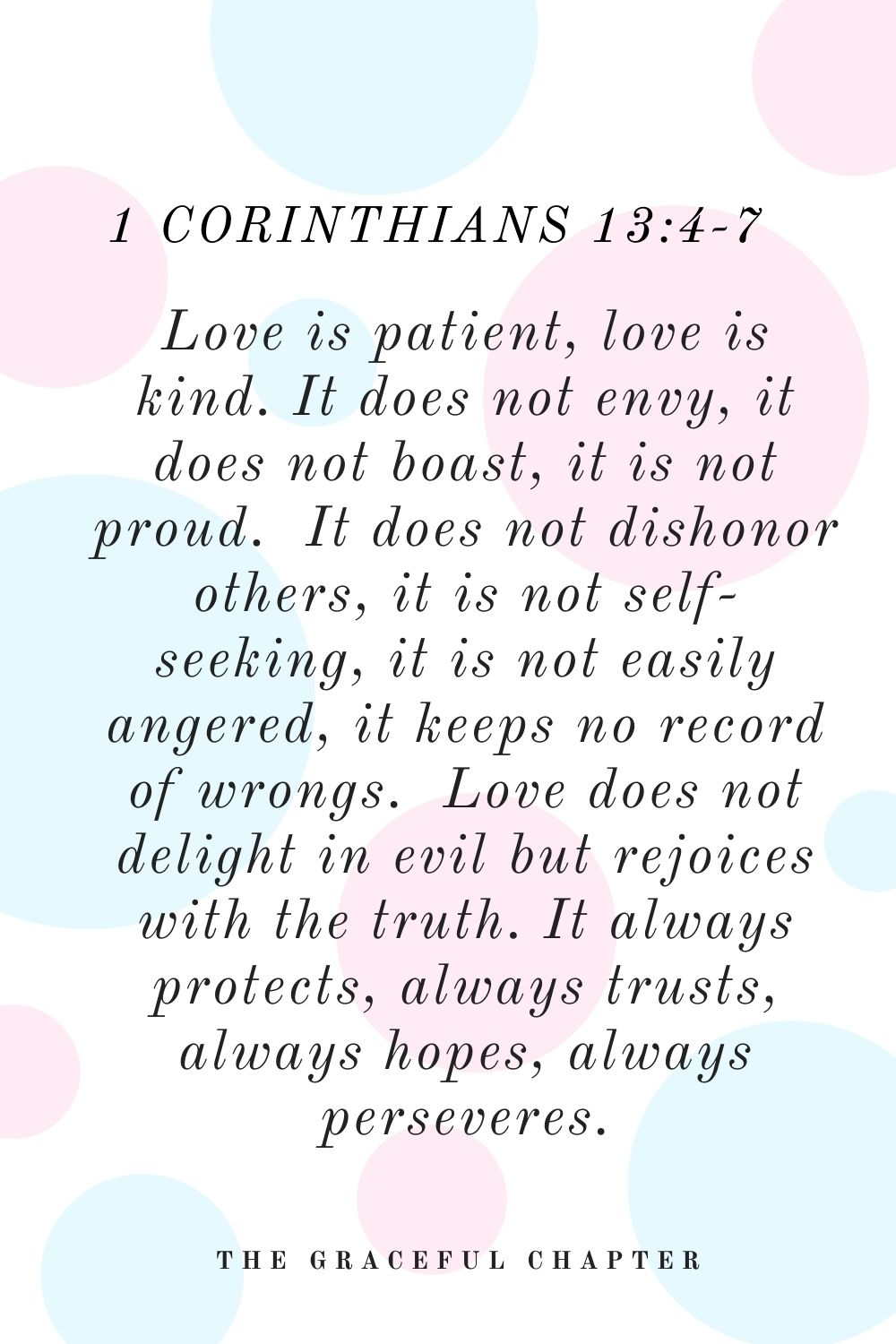 Love is patient, love is kind. It does not envy, it does not boast, it is not proud.  It does not dishonor others, it is not self-seeking, it is not easily angered, it keeps no record of wrongs.  Love does not delight in evil but rejoices with the truth.  It always protects, always trusts, always hopes, always perseveres. 1 Corinthians 13:4-7
