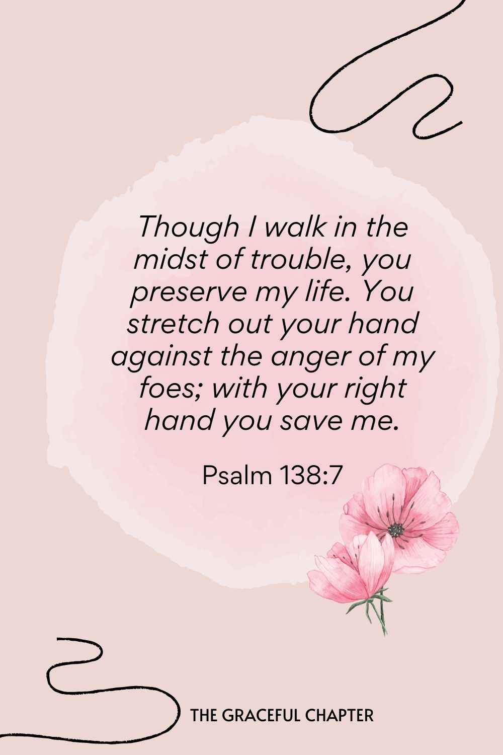 Though I walk in the midst of trouble, you preserve my life. You stretch out your hand against the anger of my foes; with your right hand you save me.  Psalm 138:7