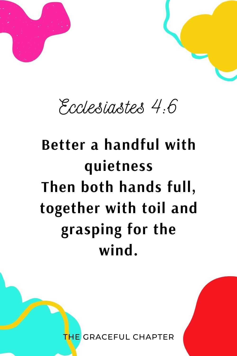 Better a handful with quietness Than both hands full, together with toil and grasping for the wind. Ecclesiastes 4:6