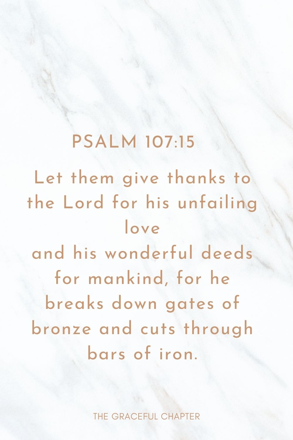 Let them give thanks to the Lord for his unfailing love and his wonderful deeds for mankind, for he breaks down gates of bronze and cuts through bars of iron. Psalm 107:15