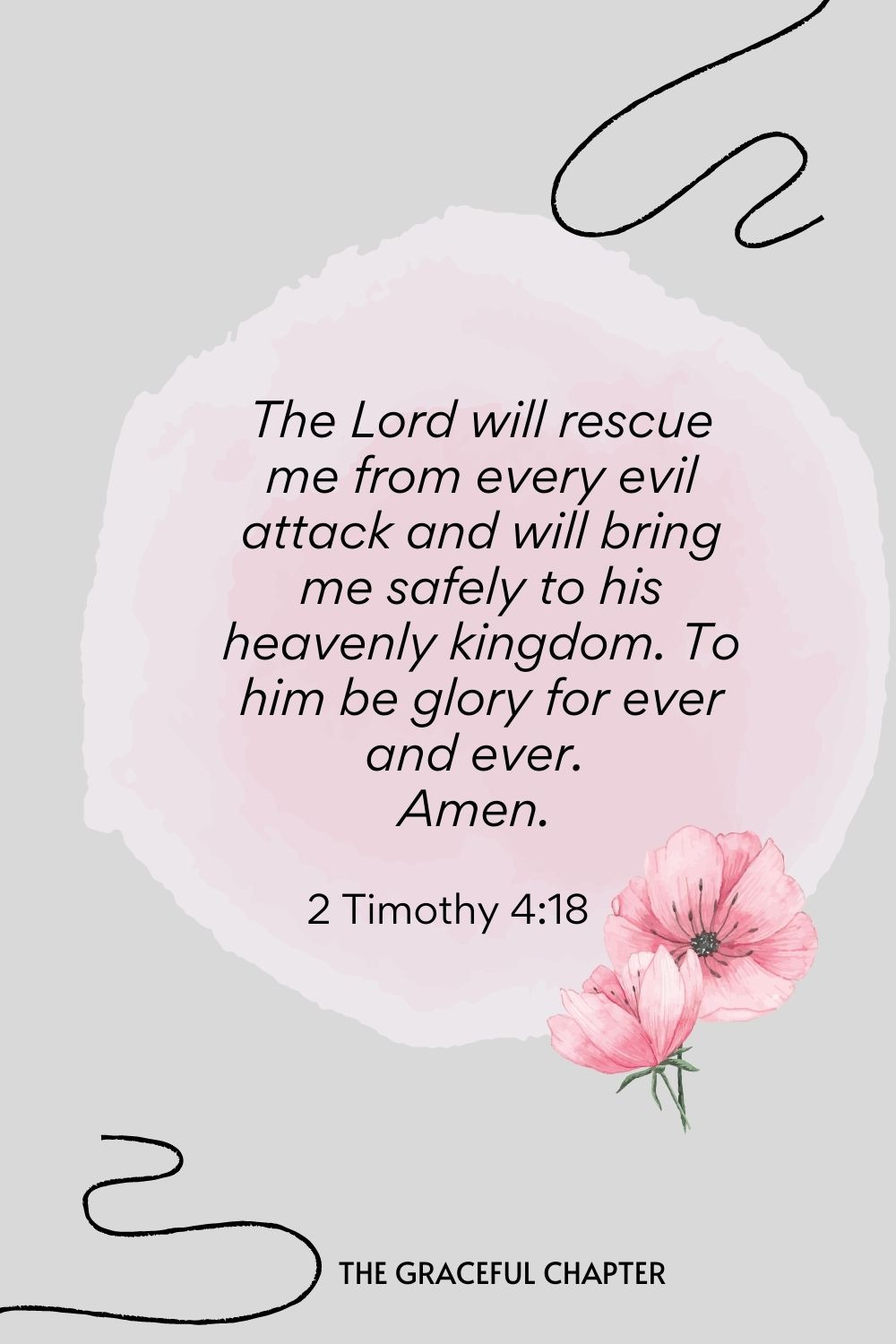 The Lord will rescue me from every evil attack and will bring me safely to his heavenly kingdom. To him be glory for ever and ever. Amen.  2 Timothy 4:18
