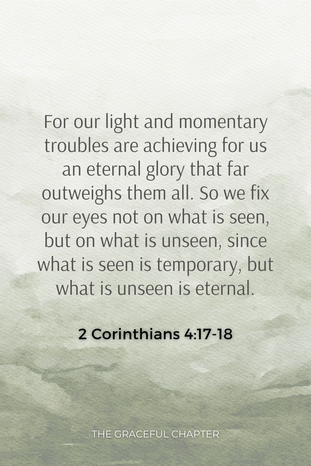 For our light and momentary troubles are achieving for us an eternal glory that far outweighs them all. So we fix our eyes not on what is seen, but on what is unseen, since what is seen is temporary, but what is unseen is eternal. 2 Corinthians 4:17-18