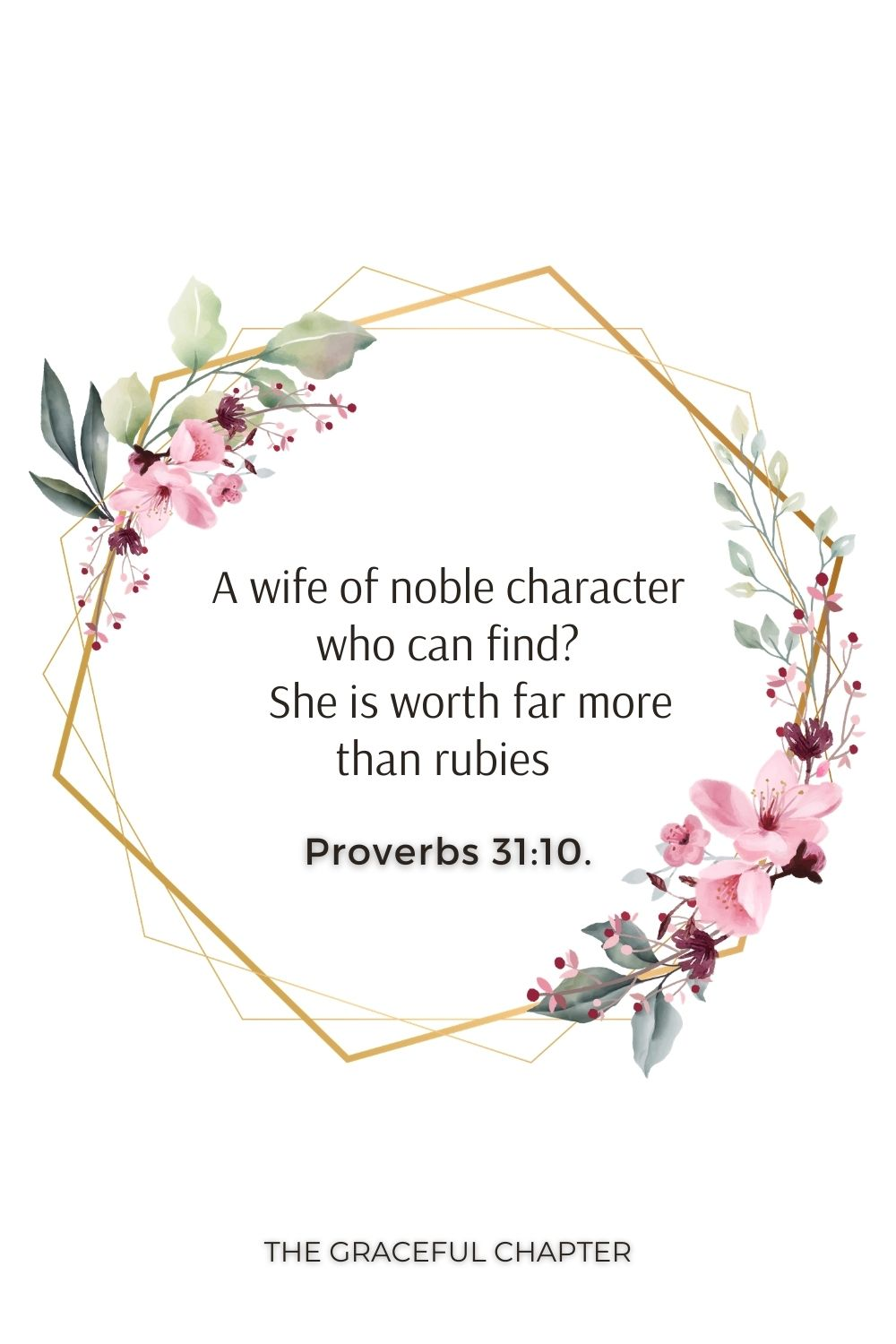 A wife of noble character who can find?     She is worth far more than rubies  Proverbs 31:10.