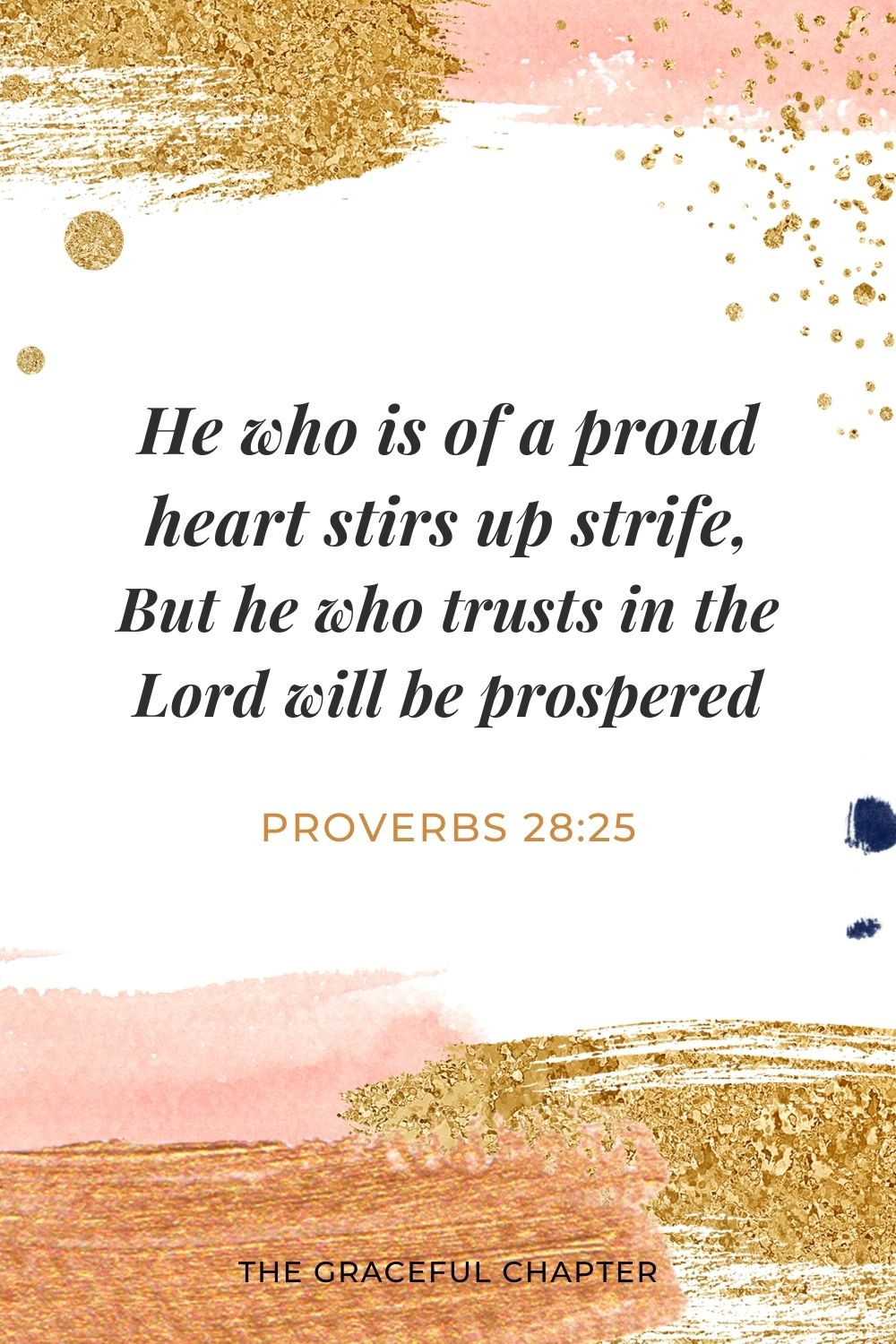 He who is of a proud heart stirs up strife, But he who trusts in the Lord will be prospered. Proverbs 28:25