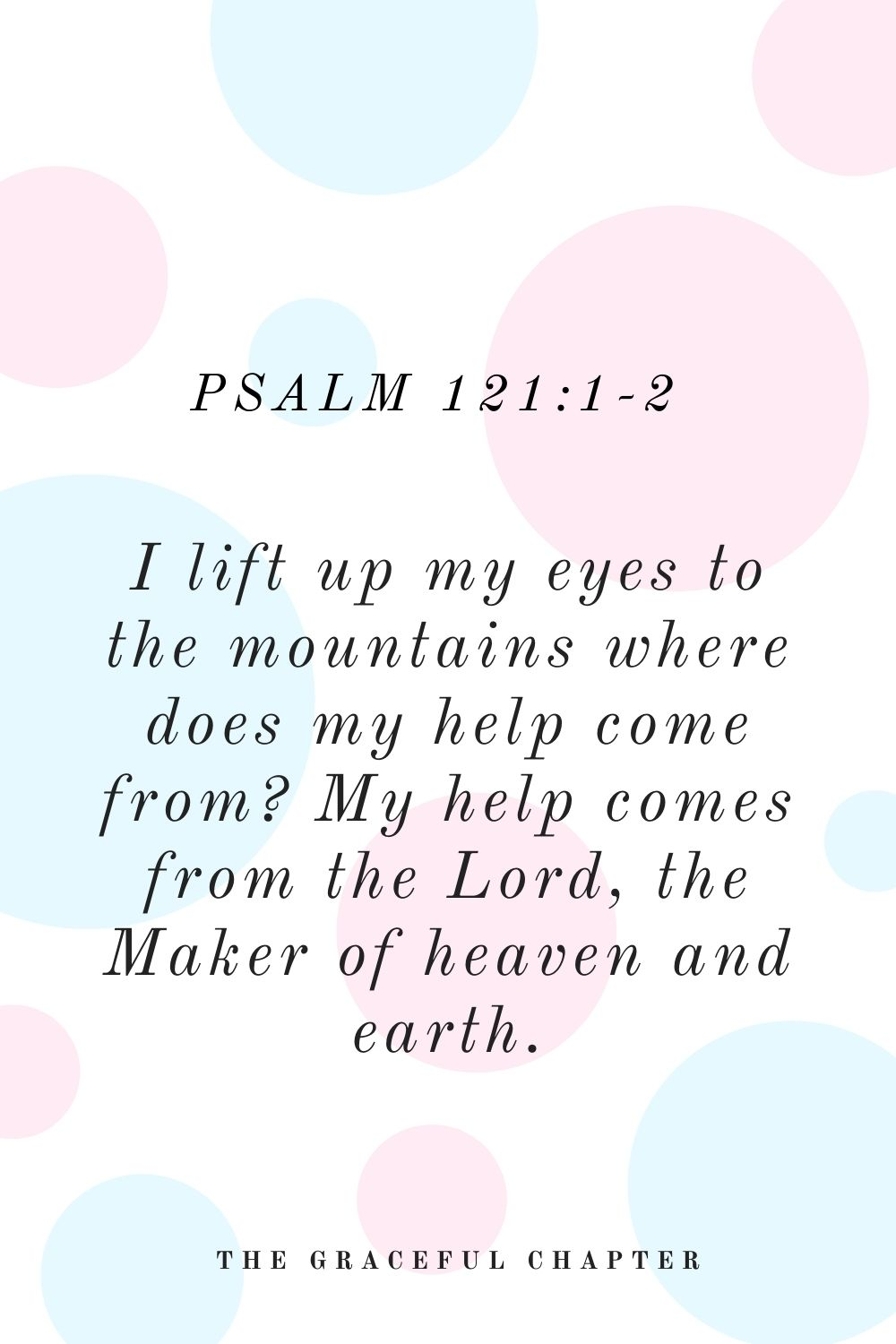 I lift up my eyes to the mountains where does my help come from? My help comes from the Lord, the Maker of heaven and earth Psalm 121:1-2