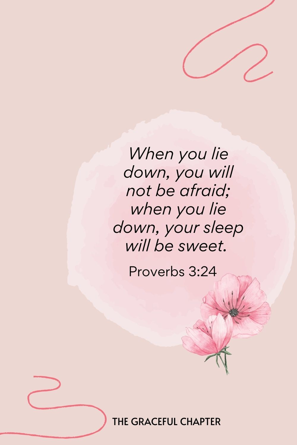 When you lie down, you will not be afraid; when you lie down, your sleep will be sweet.  Proverbs 3:24