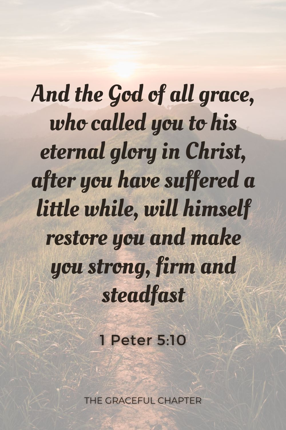 And the God of all grace, who called you to his eternal glory in Christ, after you have suffered a little while, will himself restore you and make you strong, firm and steadfast 1 Peter 5:10